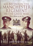 6th Battalion Manchester Regiment in the Great War by John Hartley